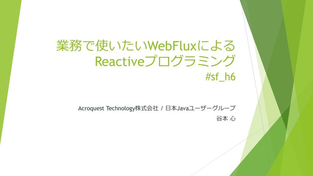 業務で使いたいWebFluxによる Reactiveプログラミング #sf_h6 Acroqu...