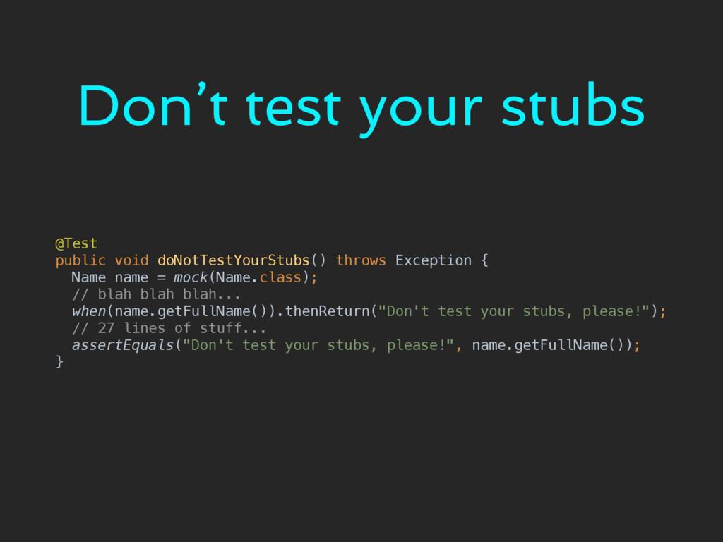 Don't test your stubs @Test public void doNotT...