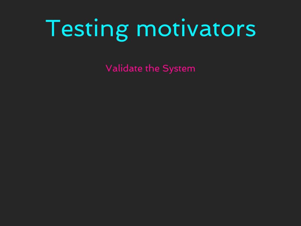 Testing motivators Validate the System