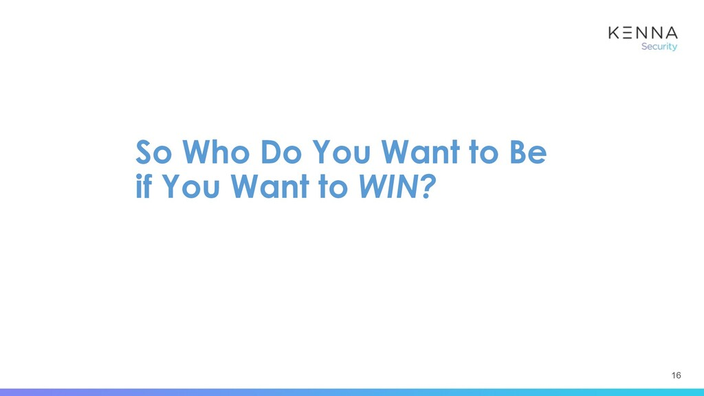 16 So Who Do You Want to Be if You Want to WIN?