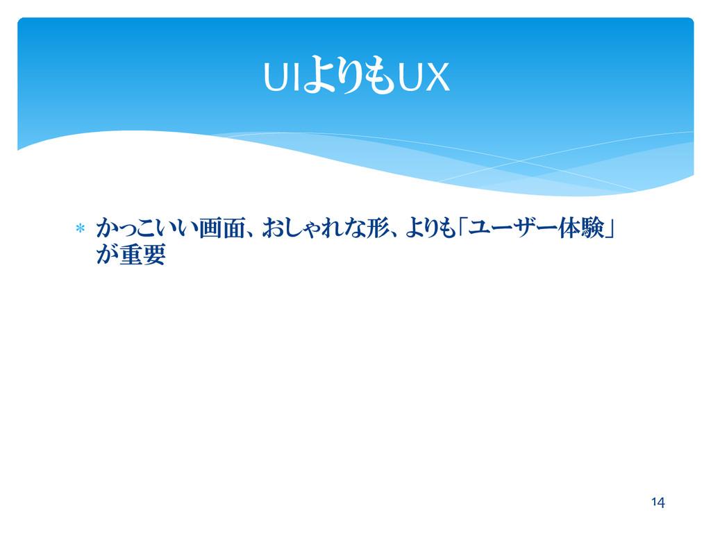  かっこいい画面、おしゃれな形、よりも「ユーザー体験」 が重要 14 UIよりもUX