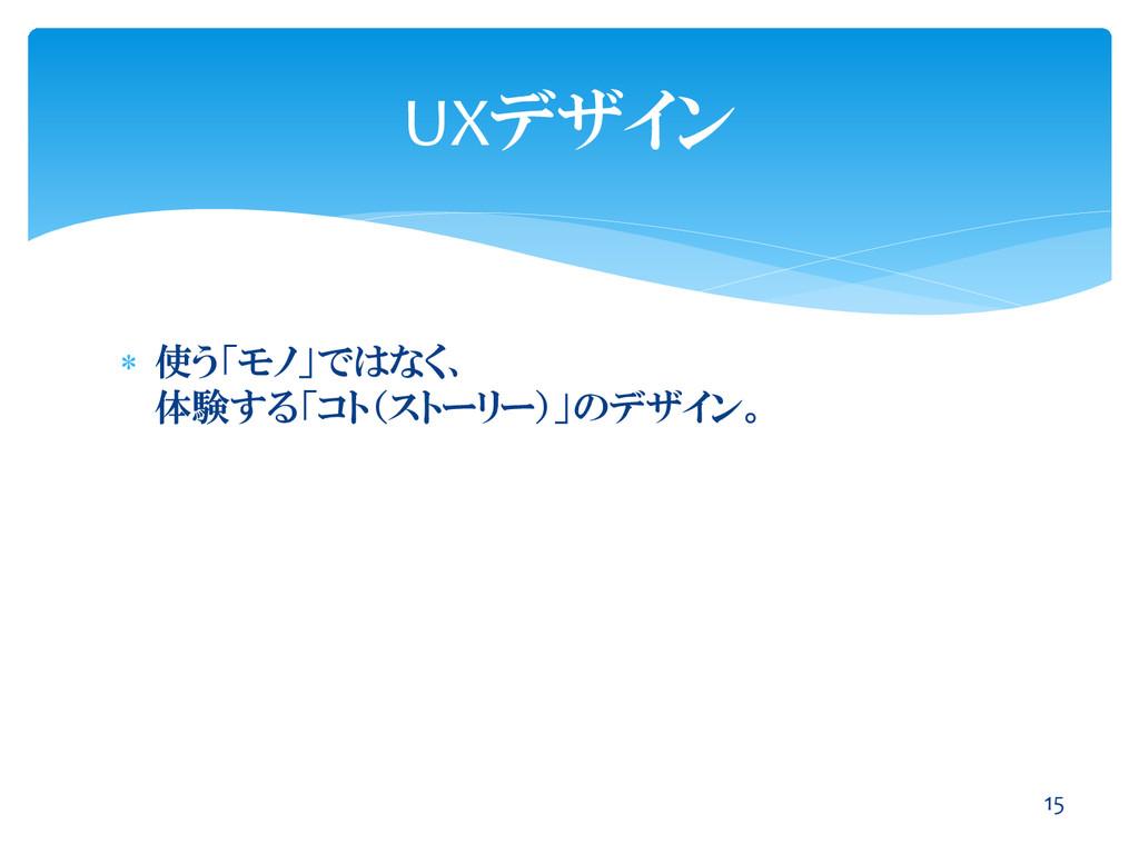  使う「モノ」ではなく、 体験する「コト(ストーリー)」のデザイン。 UXデザイン 15