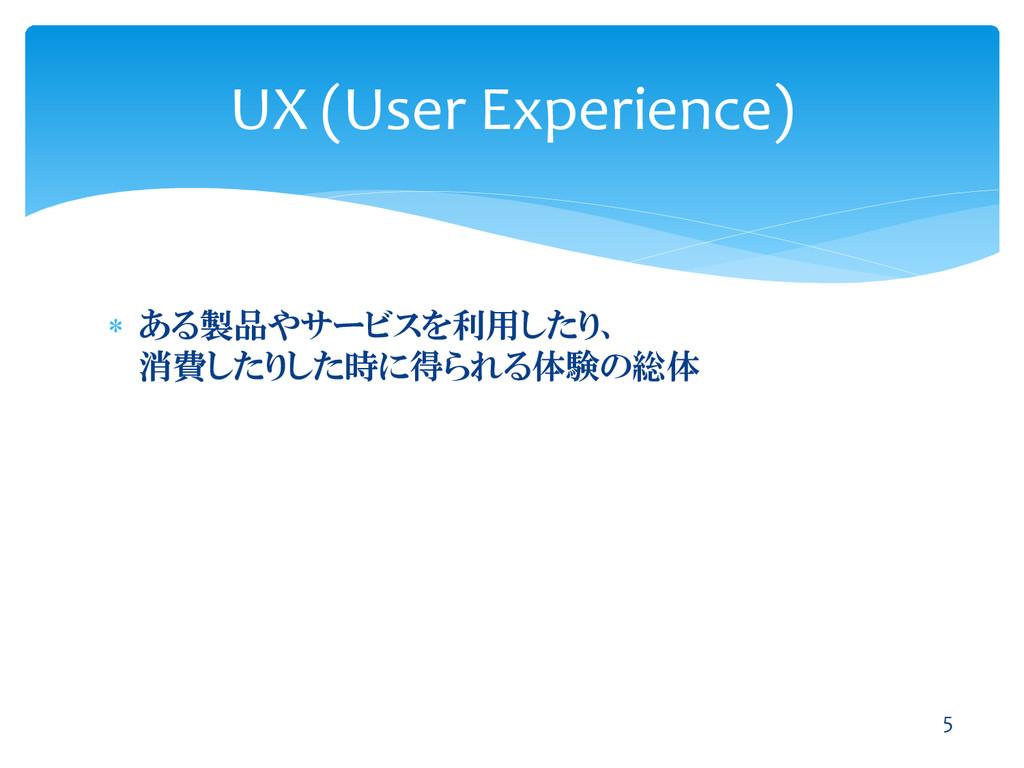  ある製品やサービスを利用したり、 消費したりした時に得られる体験の総体 UX (User ...