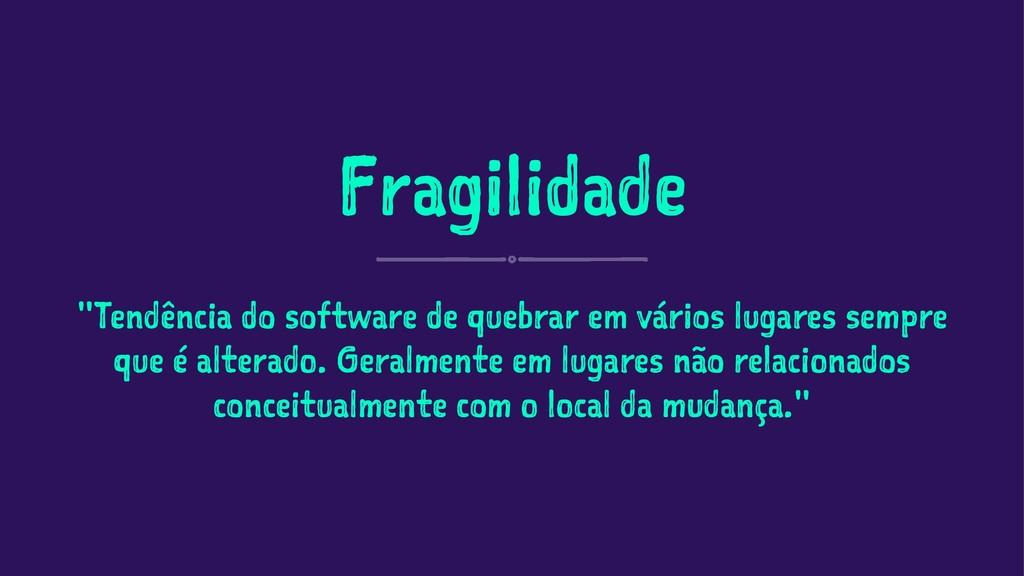 "Fragilidade ""Tendência do software de quebrar e..."