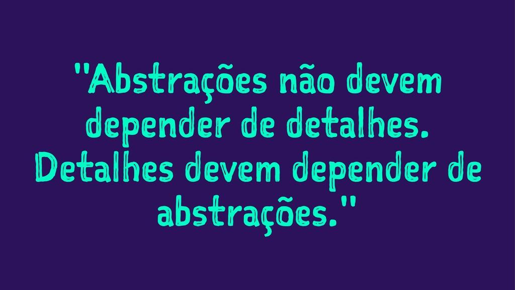 """""""Abstrações não devem depender de detalhes. Det..."""