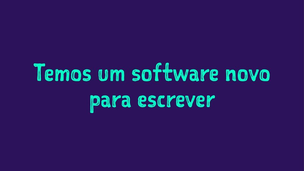 Temos um software novo para escrever