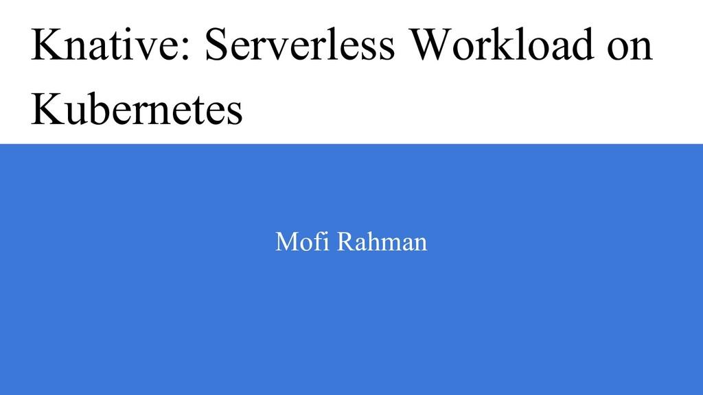Knative: Serverless Workload on Kubernetes Mofi...