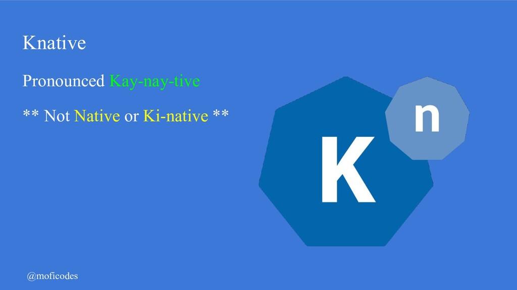 @moficodes Knative Pronounced Kay-nay-tive ** N...