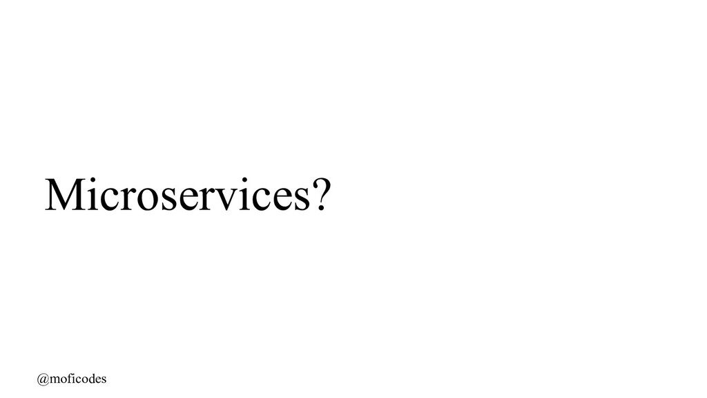 @moficodes Microservices?