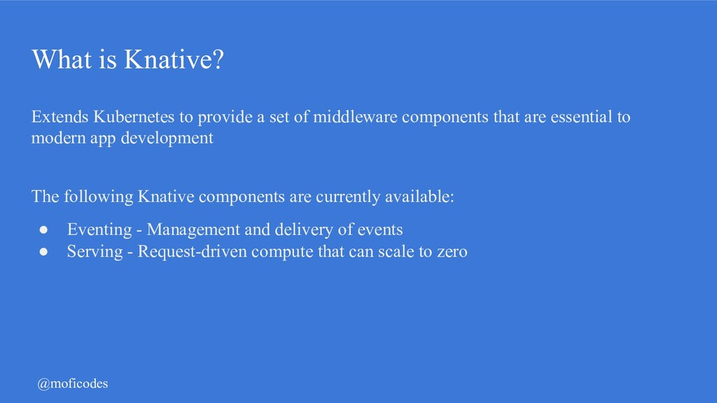 @moficodes What is Knative? Extends Kubernetes ...