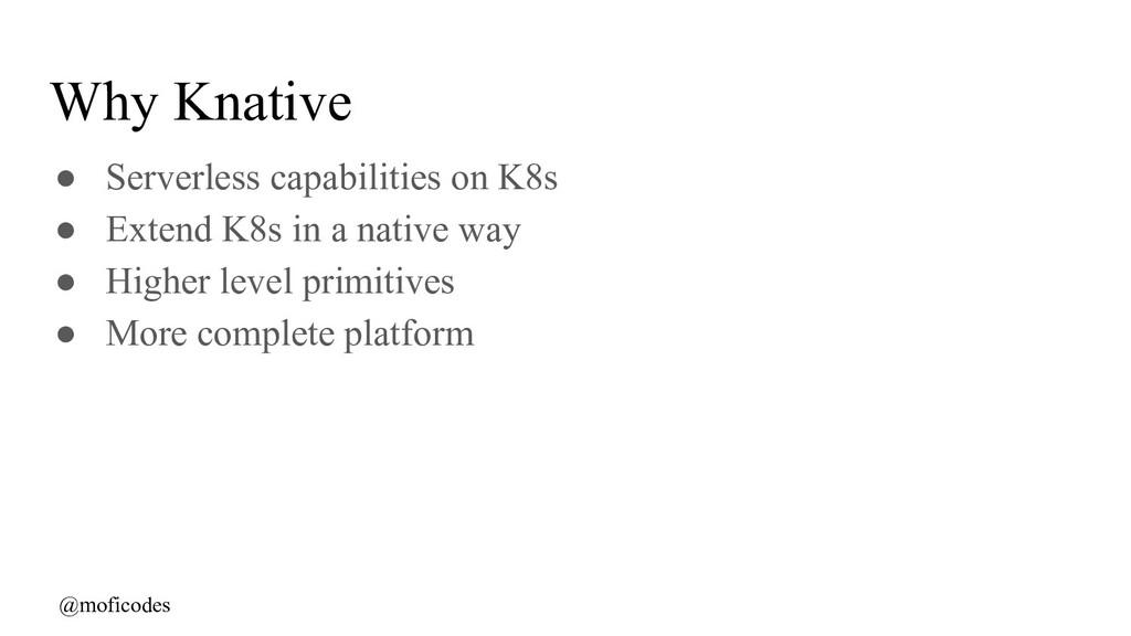 @moficodes Why Knative ● Serverless capabilitie...