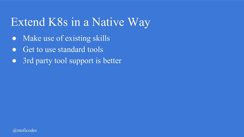 @moficodes Extend K8s in a Native Way ● Make us...