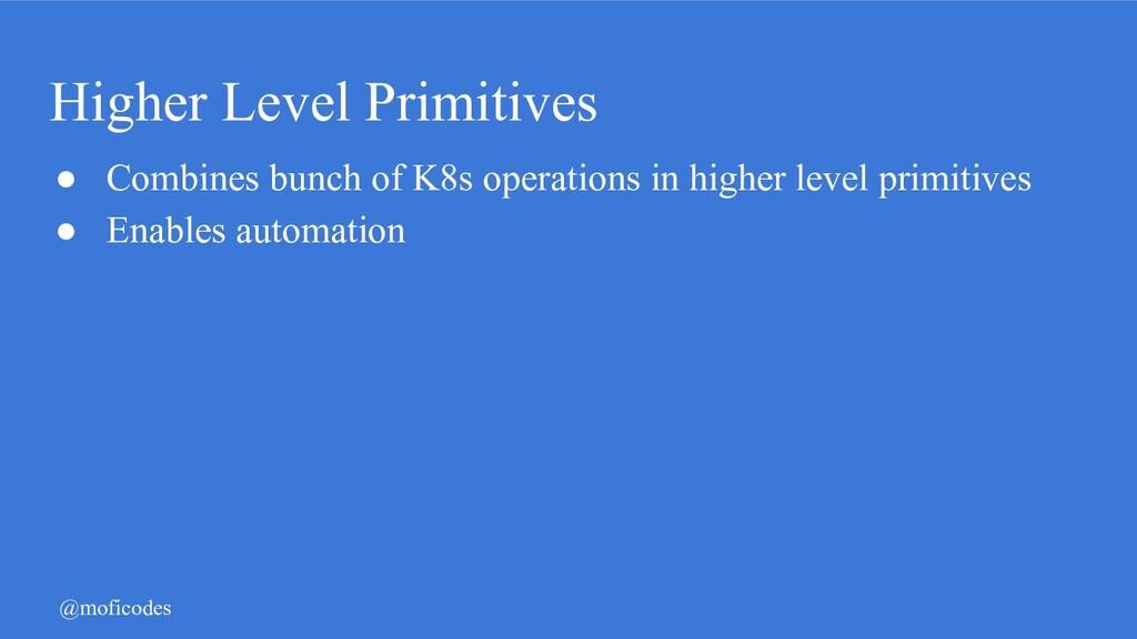 @moficodes Higher Level Primitives ● Combines b...
