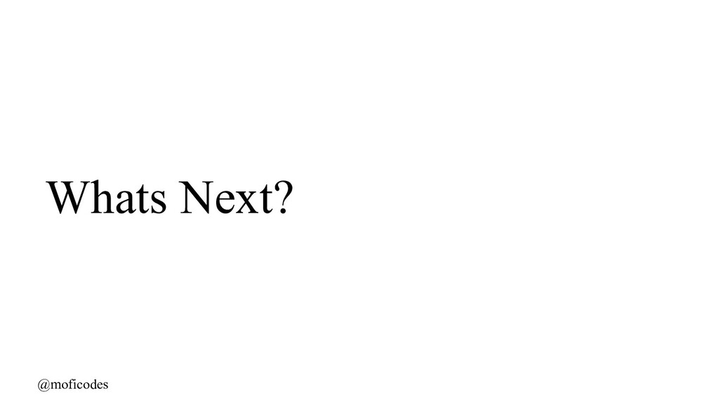@moficodes Whats Next?