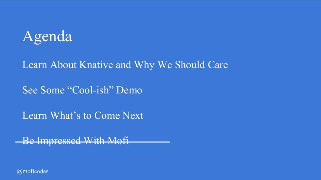@moficodes Agenda Learn About Knative and Why W...
