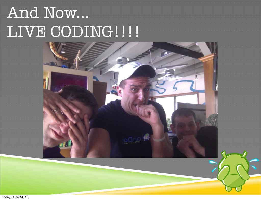 And Now... LIVE CODING!!!! Friday, June 14, 13