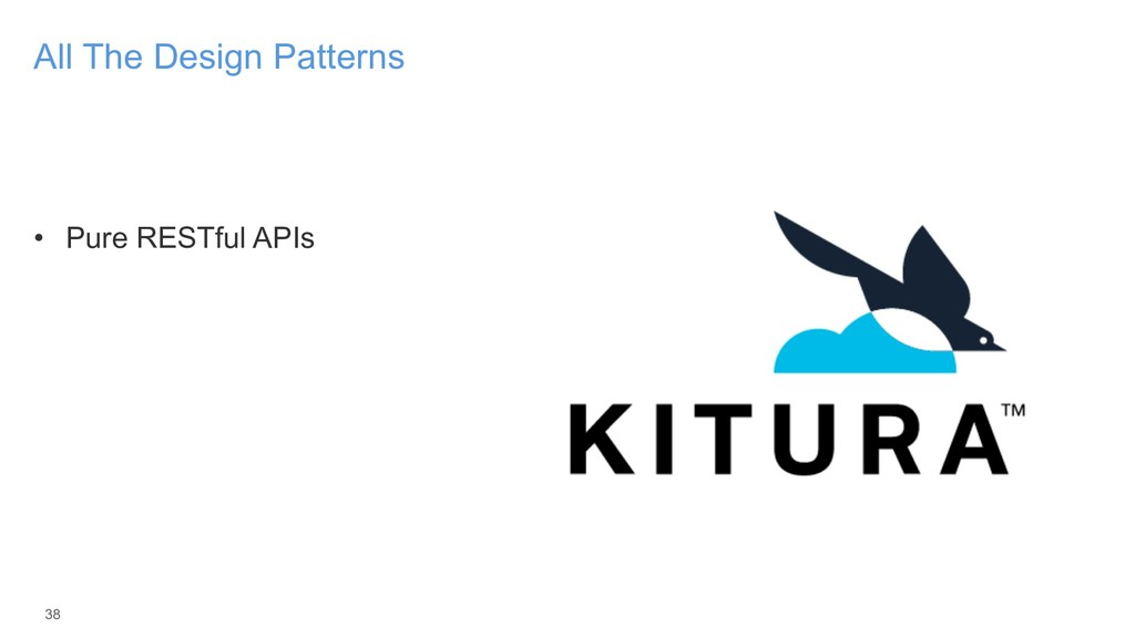 • Pure RESTful APIs 38 All The Design Patterns