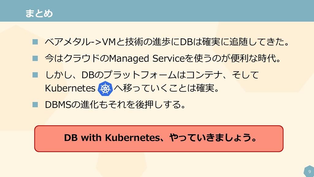 9 まとめ  ベアメタル->VMと技術の進歩にDBは確実に追随してきた。  今はクラウドの...