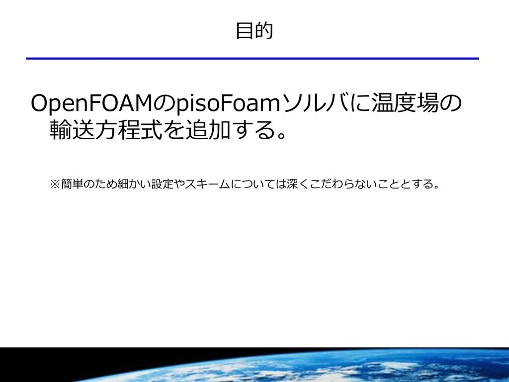 目的 OpenFOAMのpisoFoamソルバに温度場の 輸送方程式を追加する。 ※簡単のため...