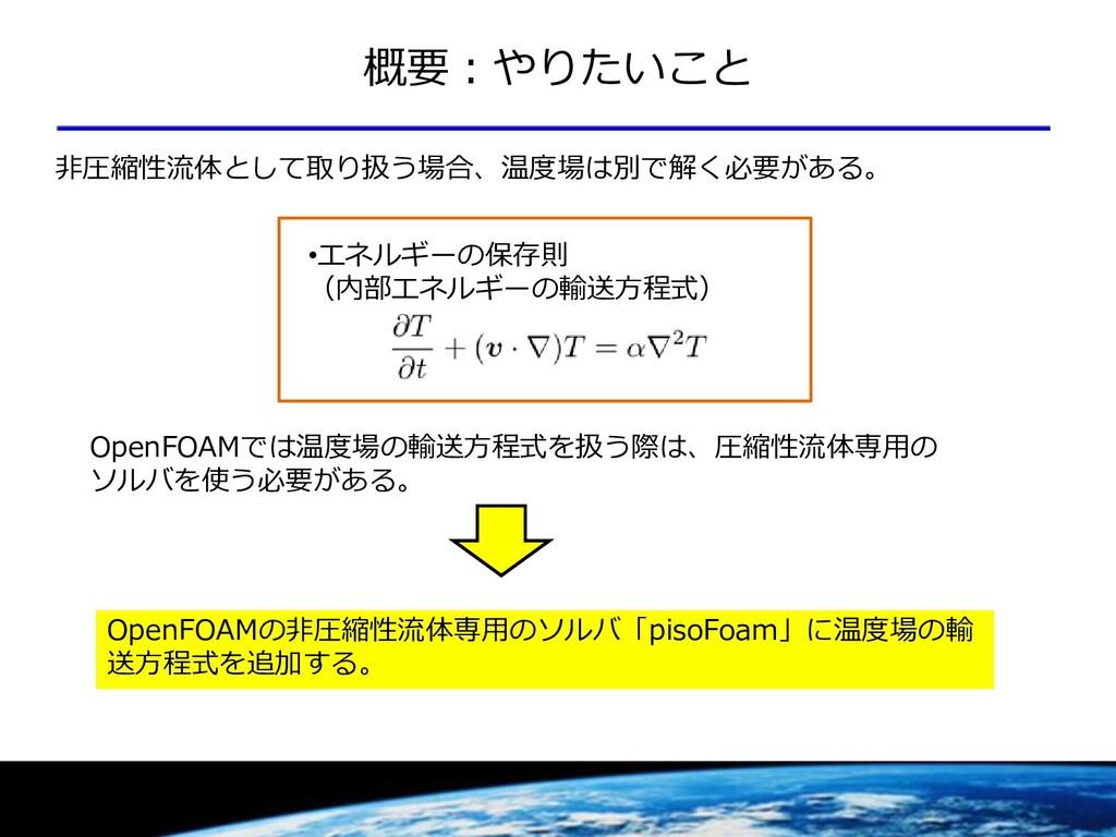 概要:やりたいこと •エネルギーの保存則 (内部エネルギーの輸送方程式) 非圧縮性流体として取...