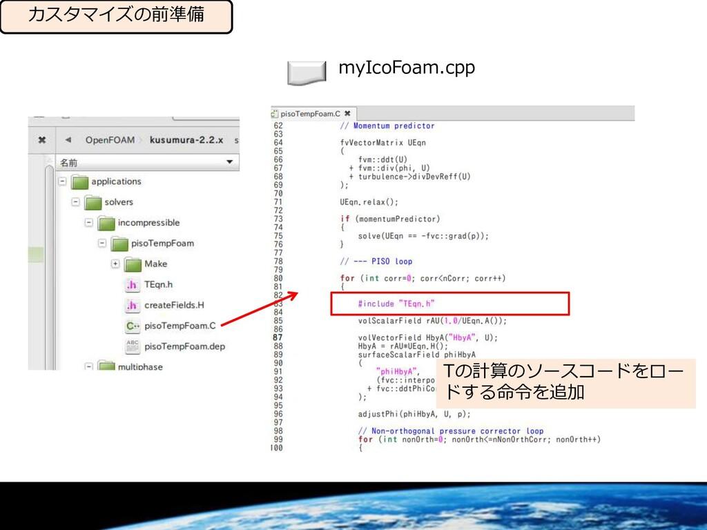 カスタマイズの前準備 Tの計算のソースコードをロー ドする命令を追加 myIcoFoam.cpp