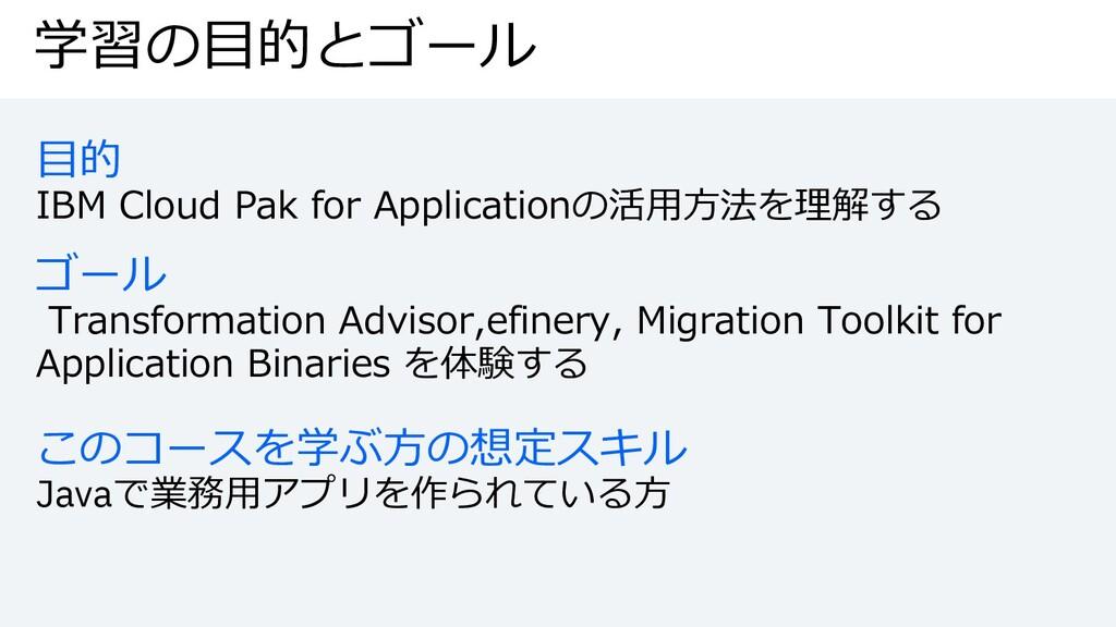 学習の⽬的とゴール ⽬的 IBM Cloud Pak for Applicationの活⽤⽅法...