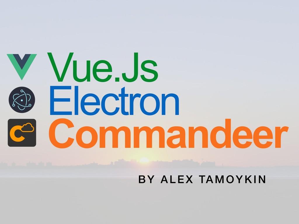 Vue.Js Electron Commandeer B Y ALE X TAMOY KIN
