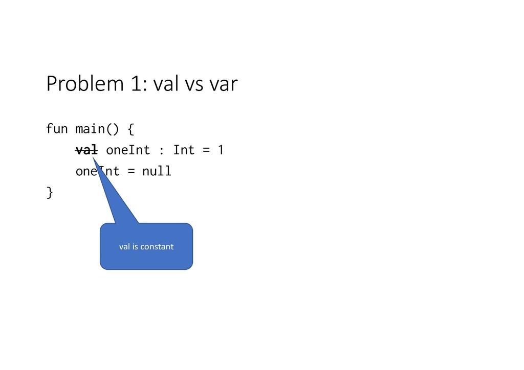 Problem 1: val vs var fun main() { val oneInt :...