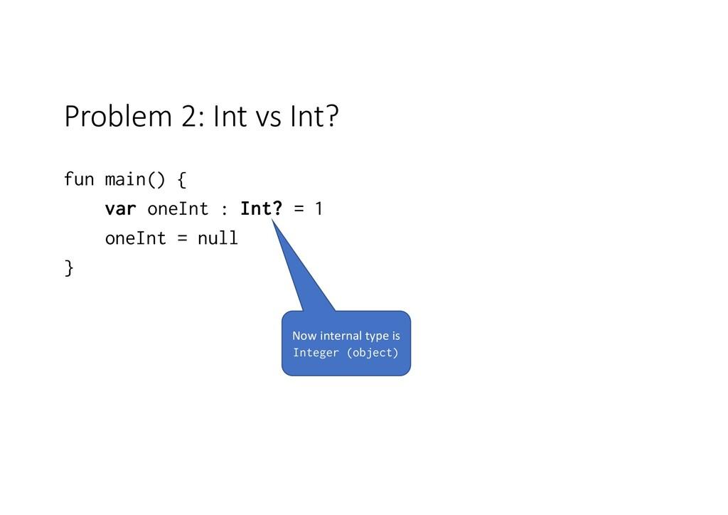 Problem 2: Int vs Int? fun main() { var oneInt ...