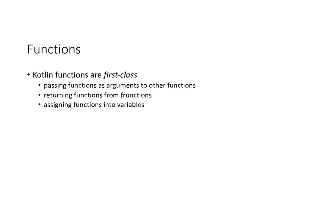 Functions • Kotlin functions are first-class • ...