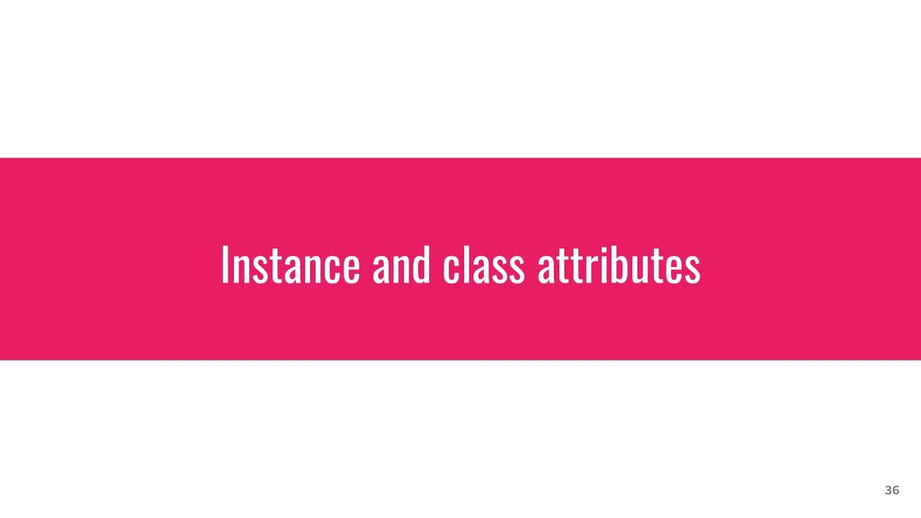 Instance and class attributes 36