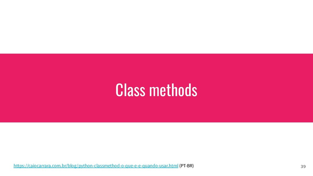 Class methods 39 https://caiocarrara.com.br/blo...