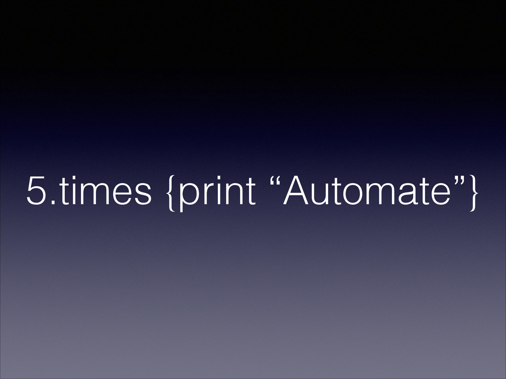 "5.times {print ""Automate""}"
