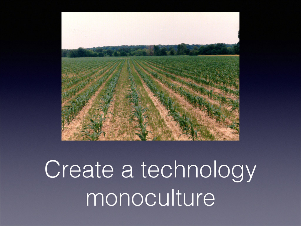 Create a technology monoculture