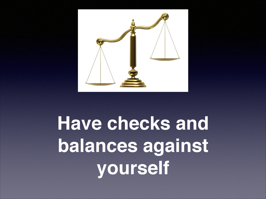 Have checks and balances against yourself