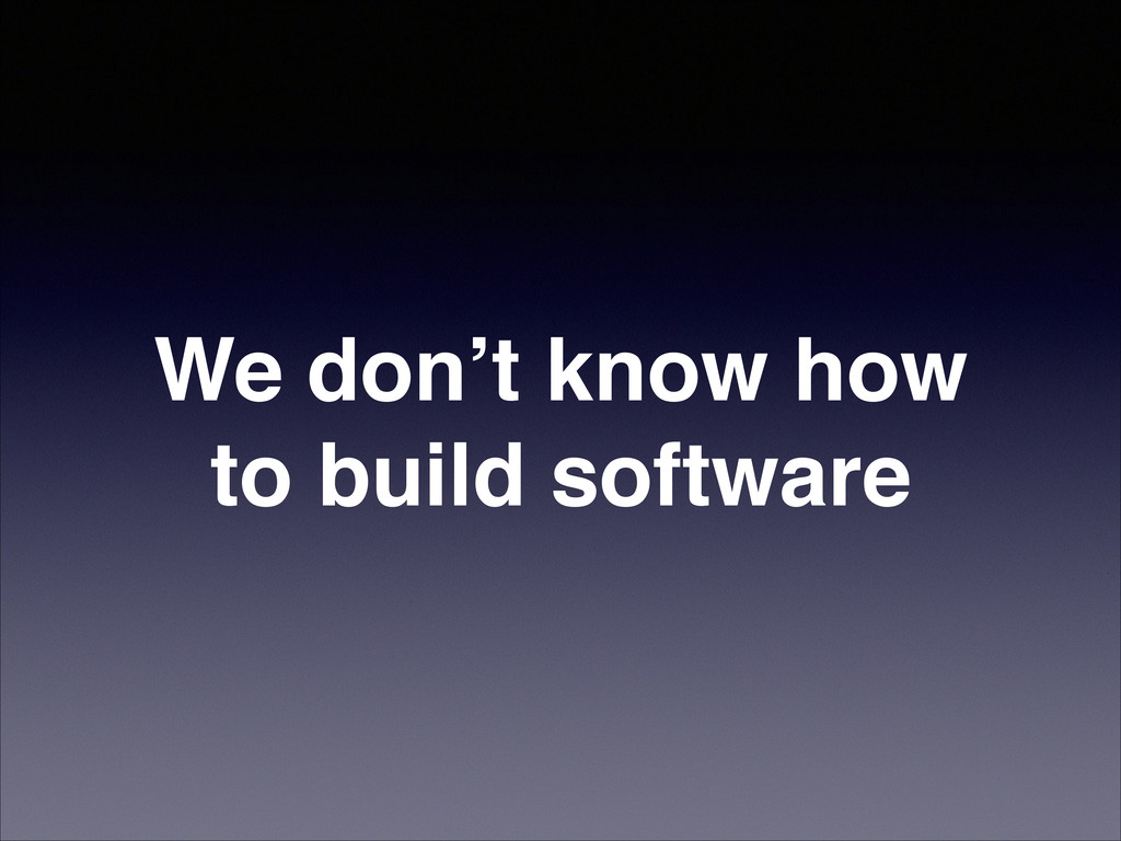 We don't know how to build software