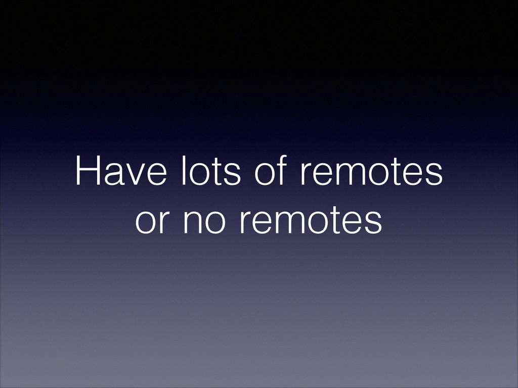 Have lots of remotes or no remotes