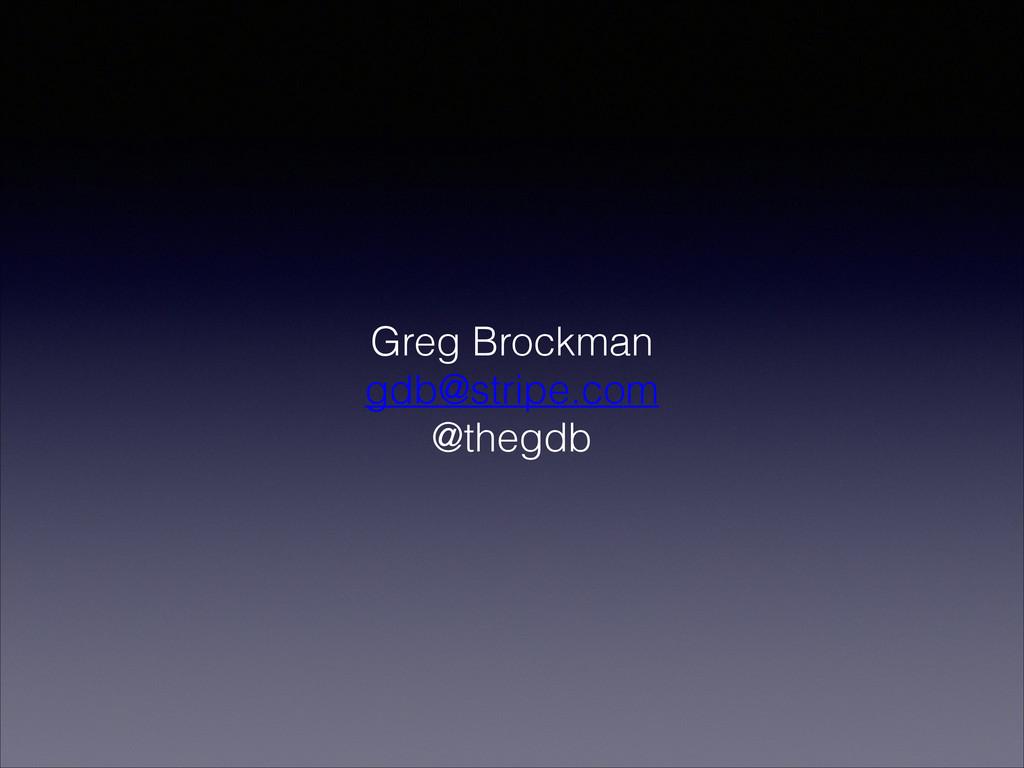 Greg Brockman gdb@stripe.com @thegdb