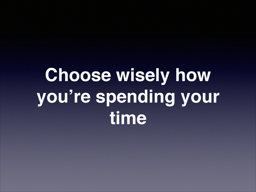 Choose wisely how you're spending your time