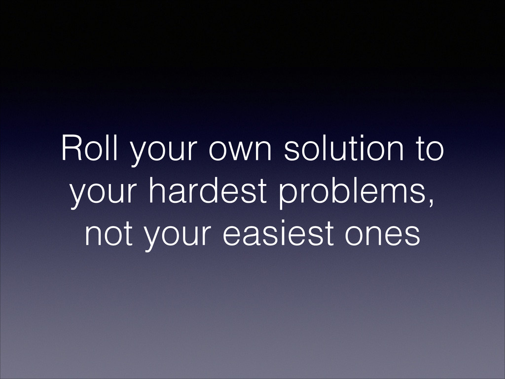 Roll your own solution to your hardest problems...