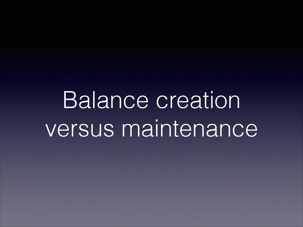 Balance creation versus maintenance