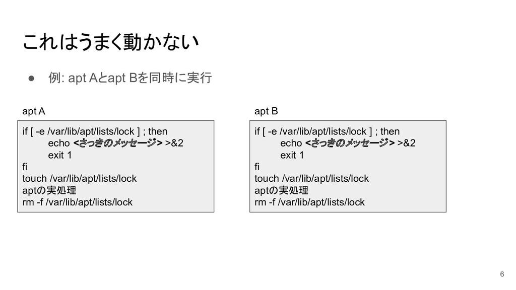 これはうまく動かない ● 例: apt Aとapt Bを同時に実行 6 if [ -e /va...