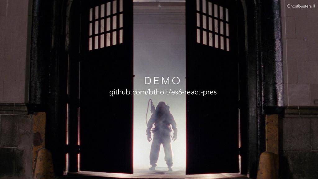 D E M O Ghostbusters II github.com/btholt/es6-r...