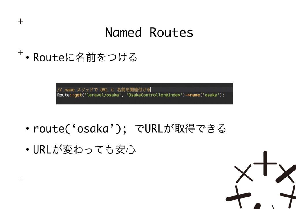 • Routeʹ໊લΛ͚ͭΔ • route('osaka'); ͰURL͕औಘͰ͖Δ • U...