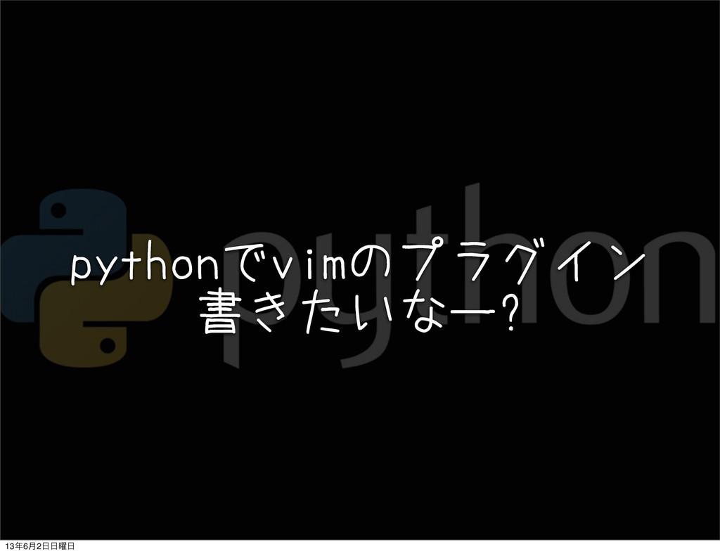 pythonでvimのプラグイン 書きたいなー? 136݄2༵