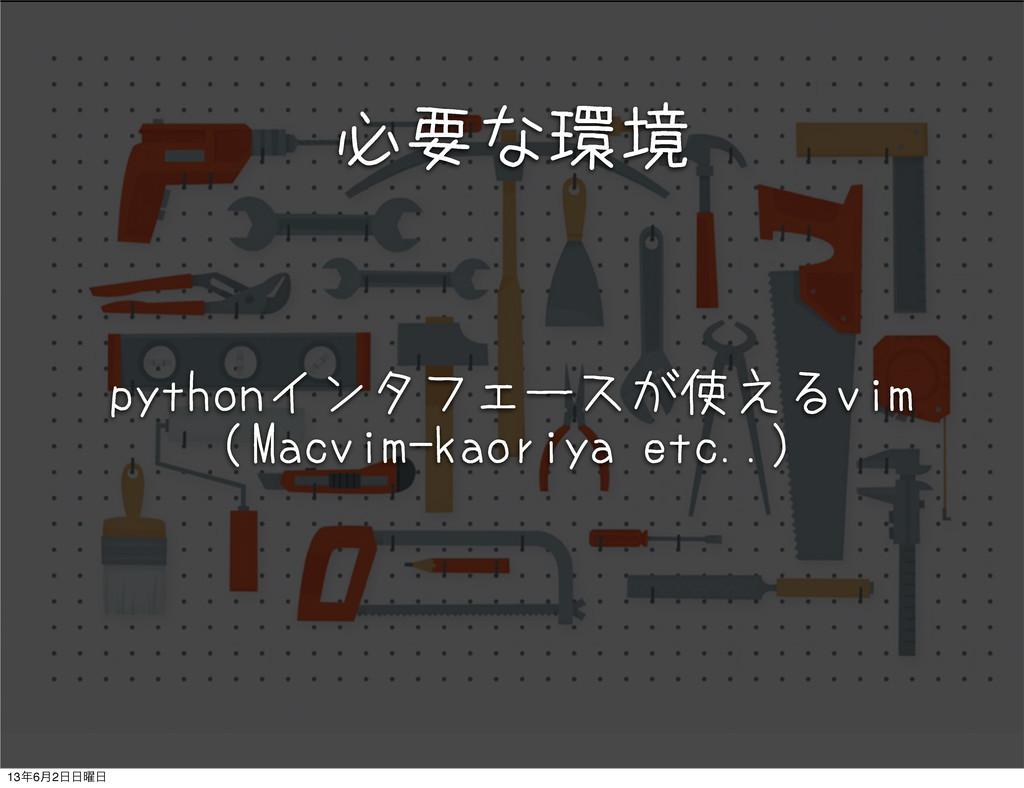 必要な環境 pythonインタフェースが使えるvim (Macvim-kaoriya etc....