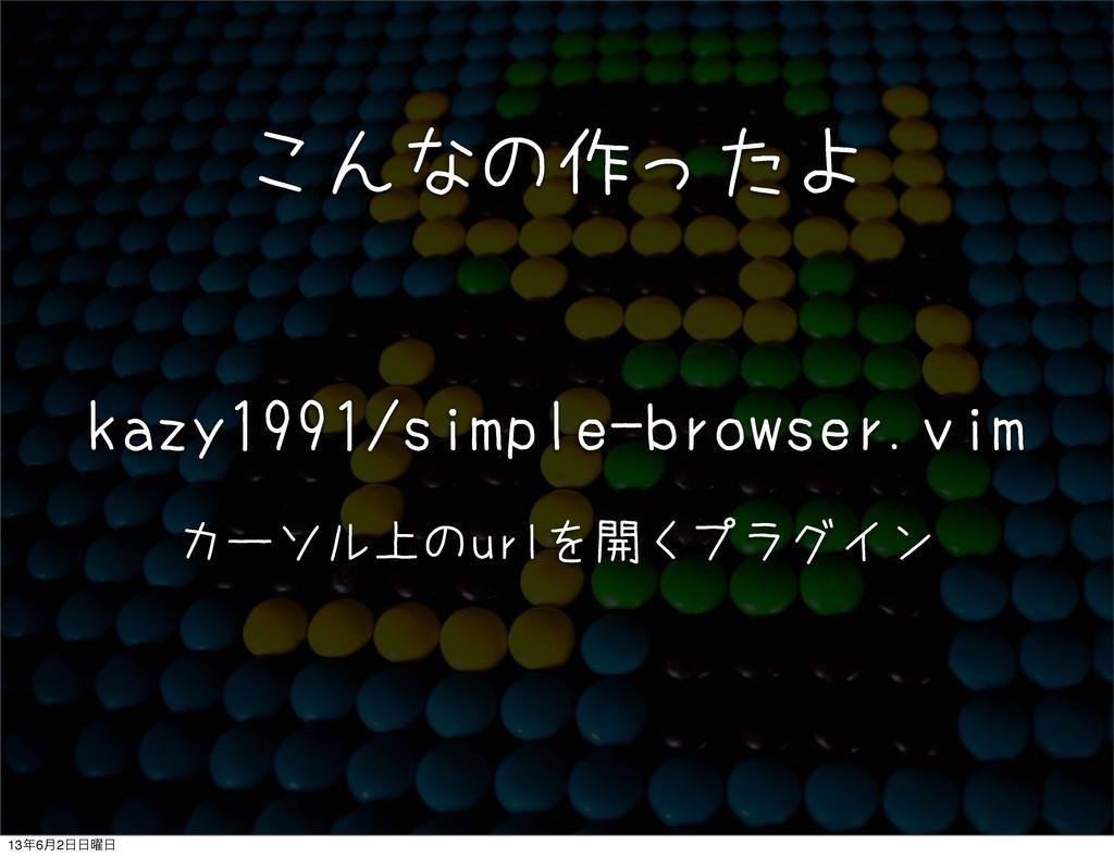 こんなの作ったよ kazy1991/simple-browser.vim カーソル上のurlを...