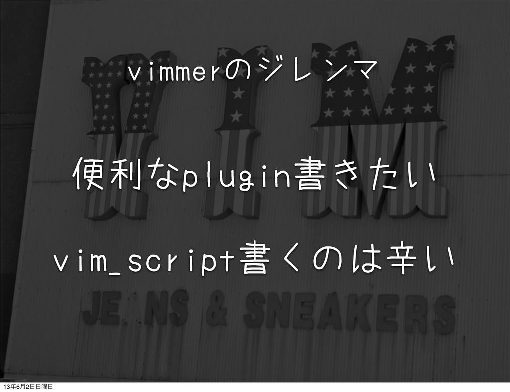 便利なplugin書きたい vim_script書くのは辛い vimmerのジレンマ 136...