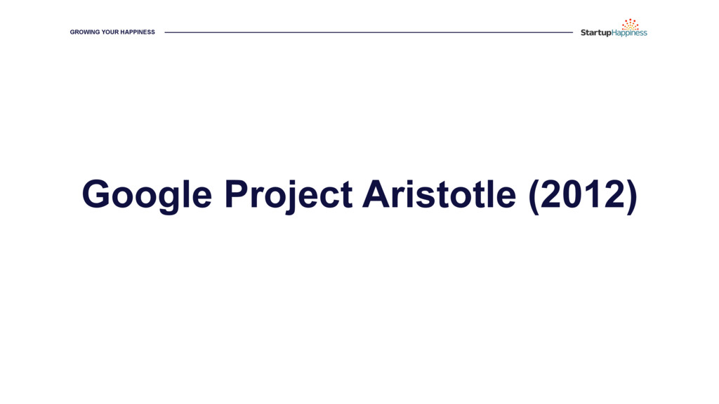 GROWING YOUR HAPPINESS Google Project Aristotle...
