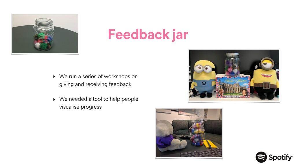 Feedback jar ‣ We run a series of workshops on ...